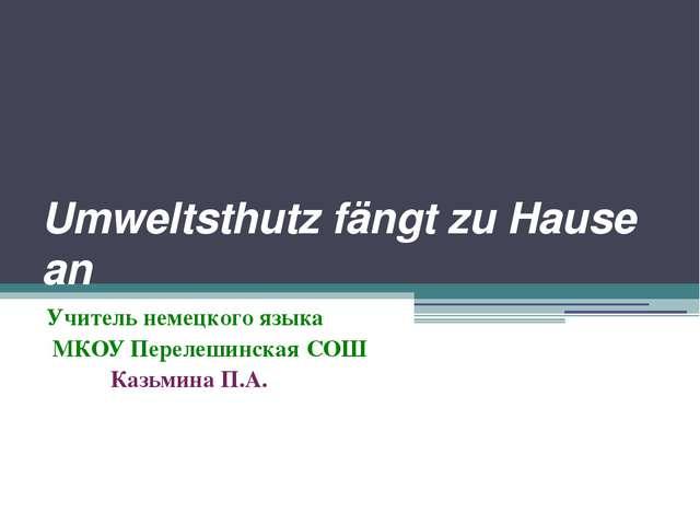 Umweltsthutz fängt zu Hause an Учитель немецкого языка МКОУ Перелешинская СОШ...