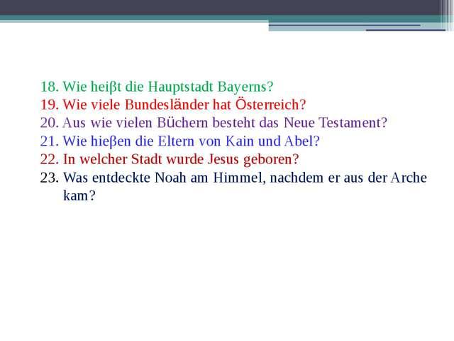 18. Wie heiβt die Hauptstadt Bayerns? 19. Wie viele Bundesländer hat Österrei...