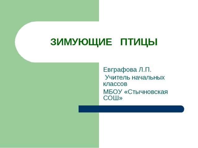 ЗИМУЮЩИЕ ПТИЦЫ Евграфова Л.П. Учитель начальных классов МБОУ «Стычновская СОШ»