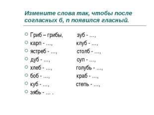 Измените слова так, чтобы после согласных б, п появился гласный. Гриб – грибы