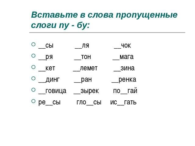 Вставьте в слова пропущенные слоги пу - бу: __сы __ля __чок __ря __тон __мага...