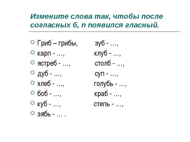 Измените слова так, чтобы после согласных б, п появился гласный. Гриб – грибы...