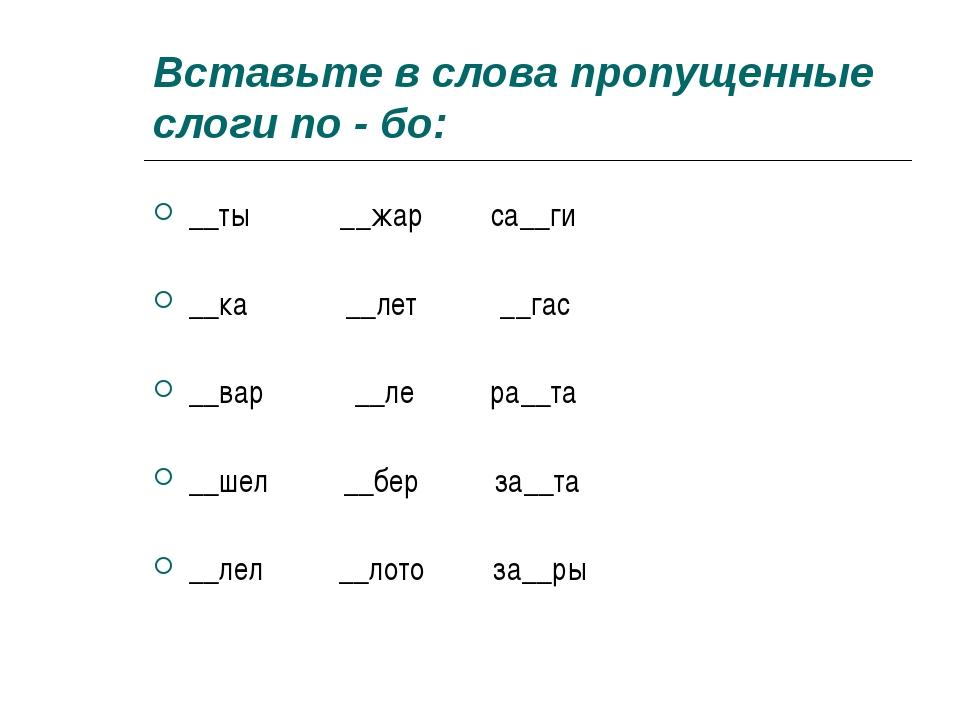 Вставьте в слова пропущенные слоги по - бо: __ты __жар са__ги __ка __лет __га...