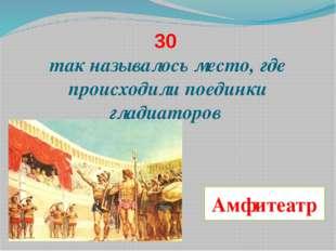 30 так называлось место, где происходили поединки гладиаторов Амфитеатр