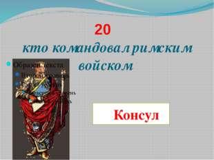 20 кто командовал римским войском Консул