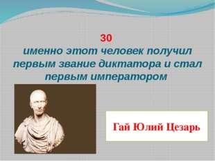 30 именно этот человек получил первым звание диктатора и стал первым императо