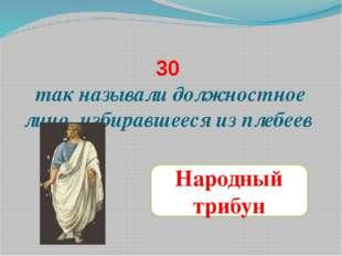 30 так называли должностное лицо, избиравшееся из плебеев Народный трибун