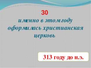30 именно в этом году оформилась христианская церковь 313 году до н.э.
