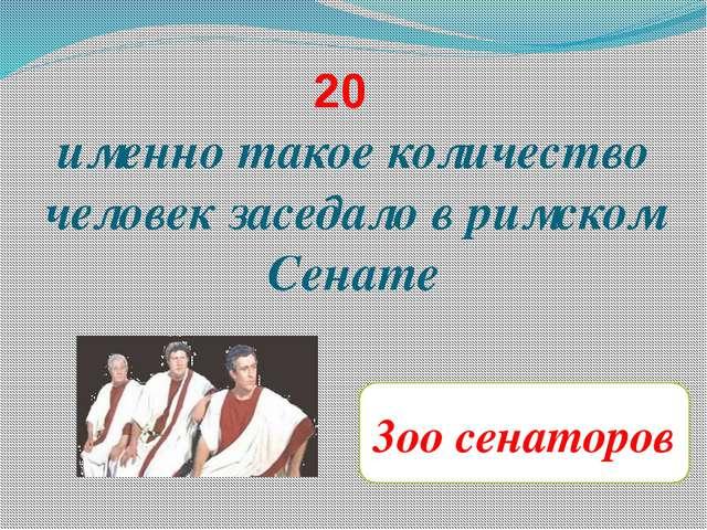 20 именно такое количество человек заседало в римском Сенате 3оо сенаторов
