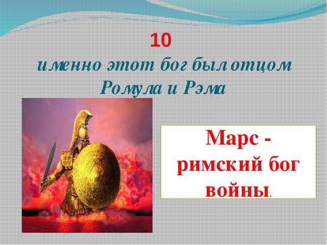 10 именно этот бог был отцом Ромула и Рэма Марс - римский бог войны.