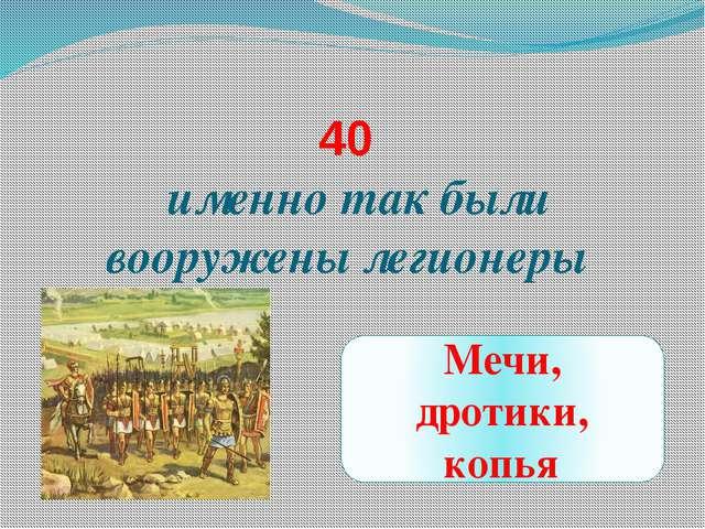 40 именно так были вооружены легионеры Мечи, дротики, копья