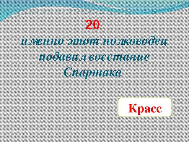 20 именно этот полководец подавил восстание Спартака Красс
