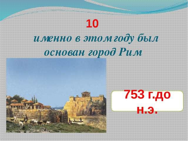 10 именно в этом году был основан город Рим 753 г.до н.э.