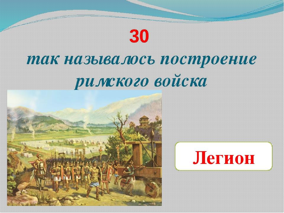 30 так называлось построение римского войска Легион