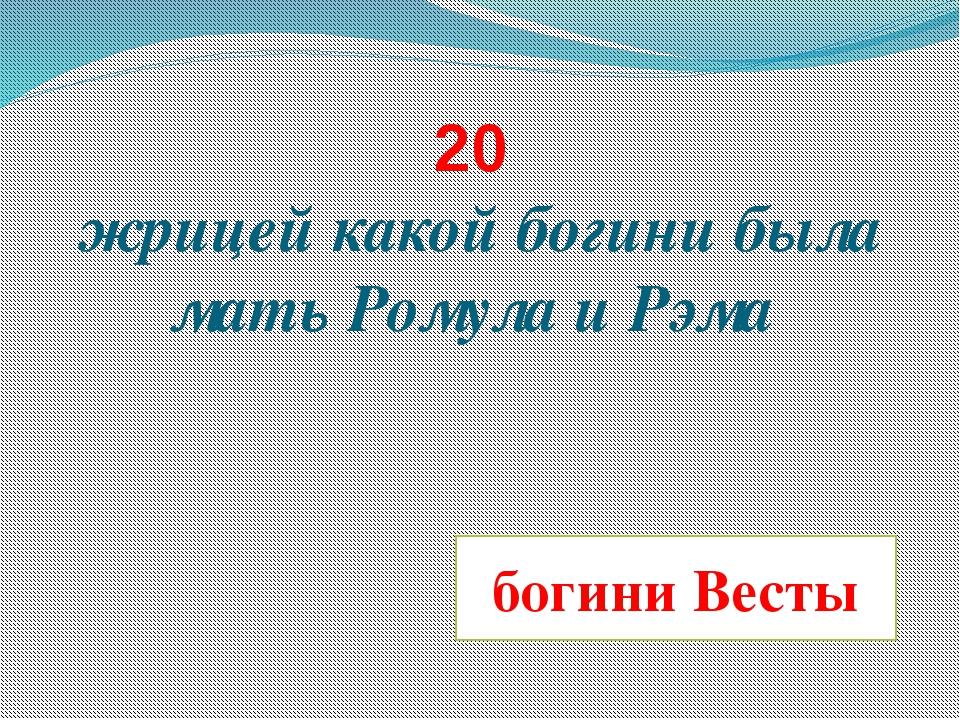 20 жрицей какой богини была мать Ромула и Рэма богини Весты