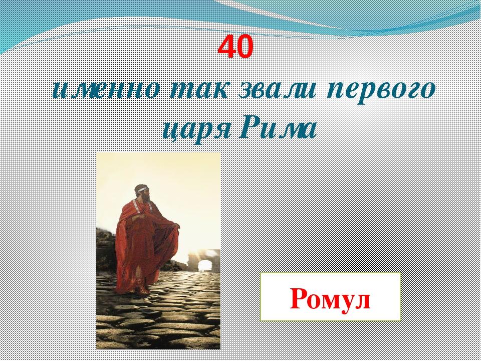 40 именно так звали первого царя Рима Ромул