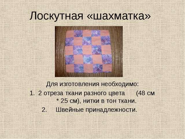 Лоскутная «шахматка» Для изготовления необходимо: 2 отреза ткани разного цвет...
