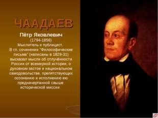 """ЧААДАЕВ Пётр Яковлевич (1794-1856) Мыслитель и публицист. В гл. сочинении """"Фи"""
