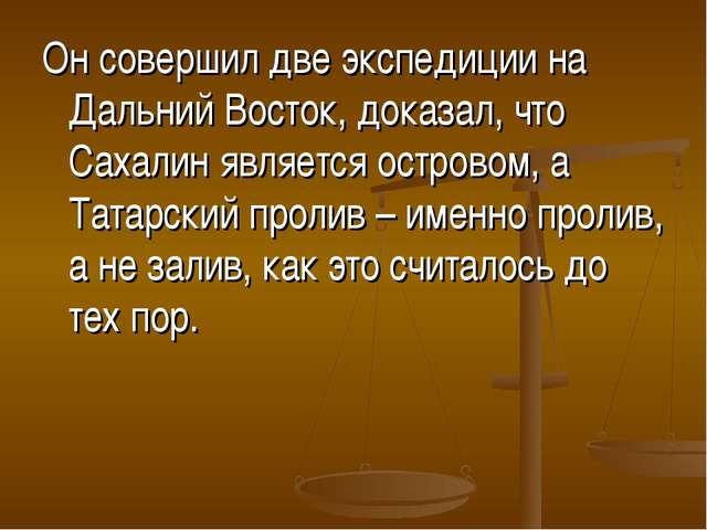 Он совершил две экспедиции на Дальний Восток, доказал, что Сахалин является о...