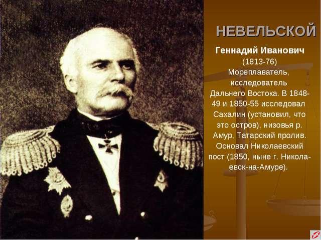 НЕВЕЛЬСКОЙ Геннадий Иванович (1813-76) Мореплаватель, исследователь Дальнего...