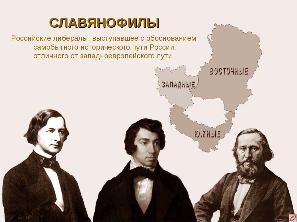СЛАВЯНОФИЛЫ Российские либералы, выступавшее с обоснованием самобытного истор...