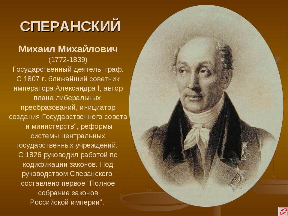 СПЕРАНСКИЙ Михаил Михайлович (1772-1839) Государственный деятель, граф. С 180...