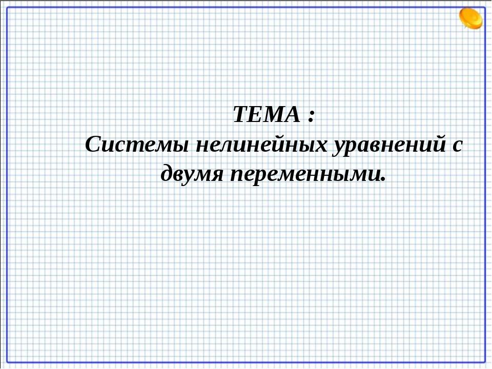 ТЕМА : Системы нелинейных уравнений с двумя переменными.