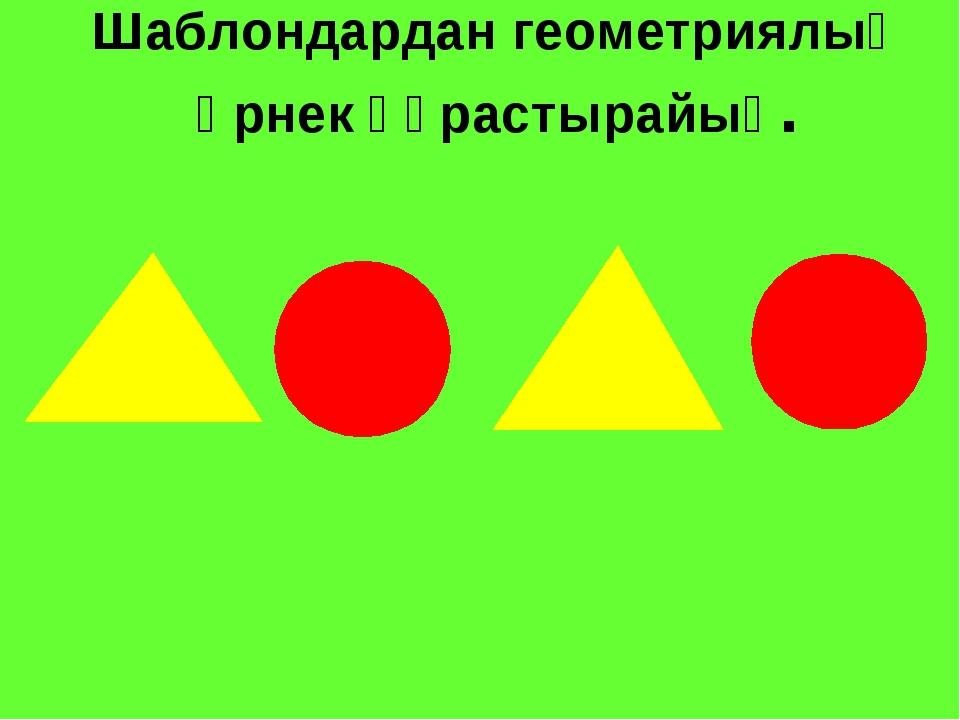 Шаблондардан геометриялық өрнек құрастырайық.