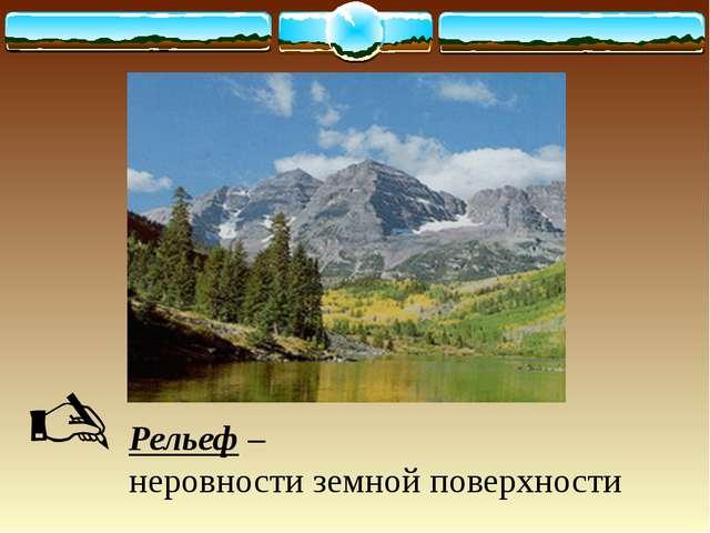 Рельеф – неровности земной поверхности 