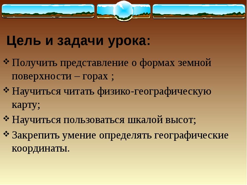 Цель и задачи урока: Получить представление о формах земной поверхности – гор...