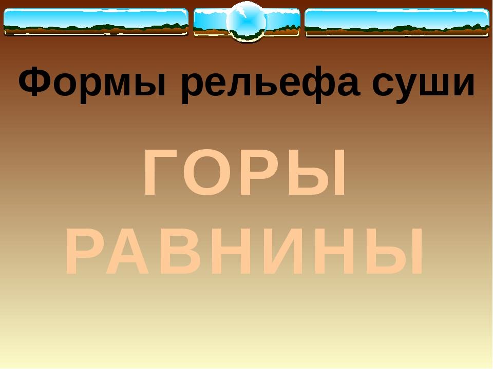 Формы рельефа суши ГОРЫ РАВНИНЫ