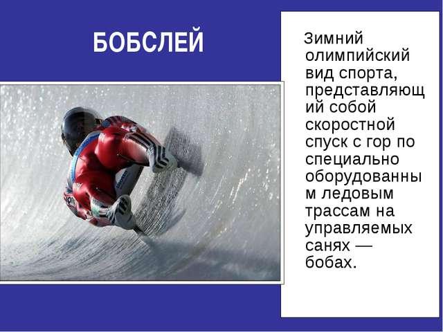 БОБСЛЕЙ Зимний олимпийский вид спорта, представляющий собой скоростной спуск...