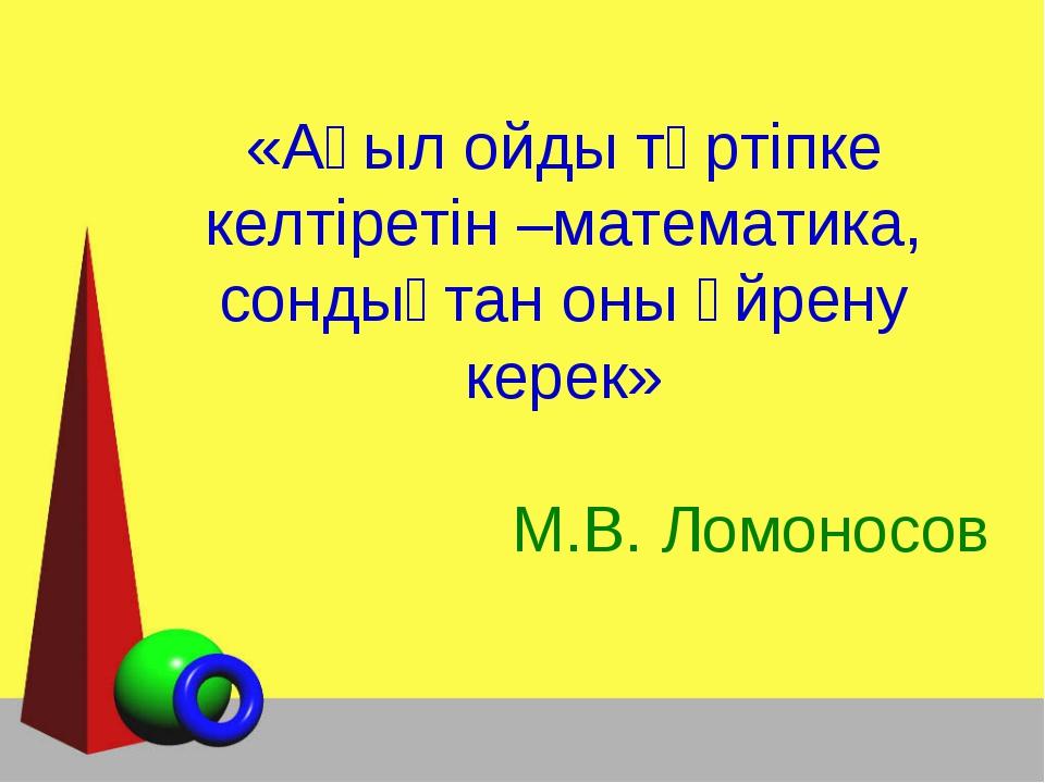 «Ақыл ойды тәртіпке келтіретін –математика, сондықтан оны үйрену керек» М.В....