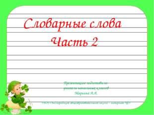 Словарные слова Часть 2 Презентацию подготовила- учитель начальных классов Ма