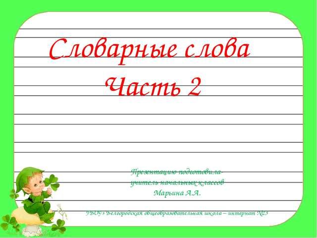 Словарные слова Часть 2 Презентацию подготовила- учитель начальных классов Ма...
