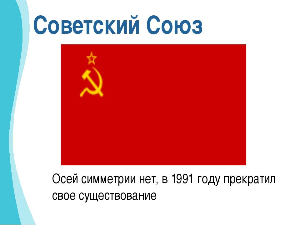 Советский Союз Осей симметрии нет, в 1991 году прекратил свое существование