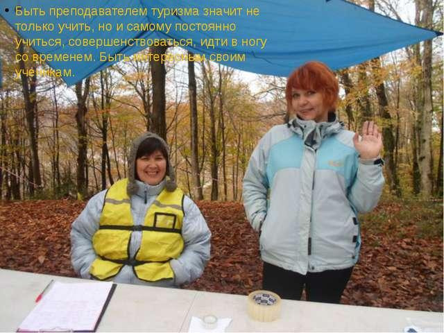 Быть преподавателем туризма значит не только учить, но и самому постоянно учи...