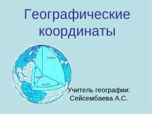 Географические координаты Учитель географии: Сейсембаева А.С.