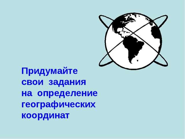 Придумайте свои задания на определение географических координат