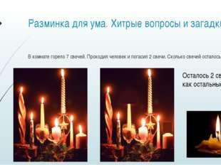 Разминка для ума. Хитрые вопросы и загадки В комнате горело 7 свечей. Проходи