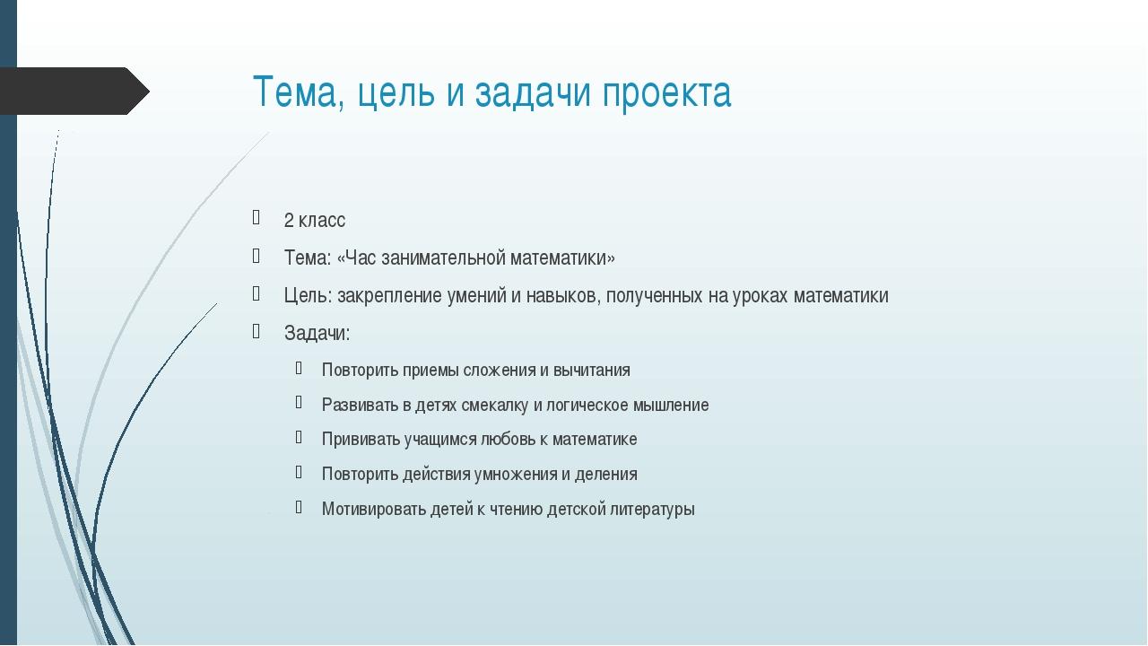 Тема, цель и задачи проекта 2 класс Тема: «Час занимательной математики» Цель...