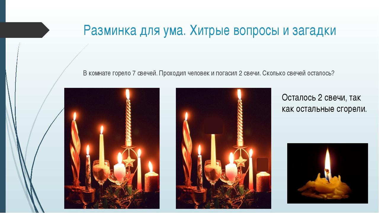 Разминка для ума. Хитрые вопросы и загадки В комнате горело 7 свечей. Проходи...