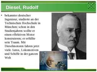 Diesel, Rudolf bekannter deutscher Ingenieur, studierte an der Technischen Ho