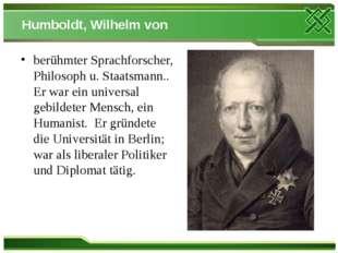 Humboldt, Wilhelm von berühmter Sprachforscher, Philosoph u. Staatsmann.. Er