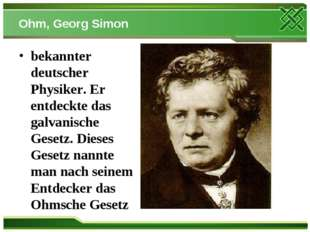Ohm, Georg Simon bekannter deutscher Physiker. Er entdeckte das galvanische G