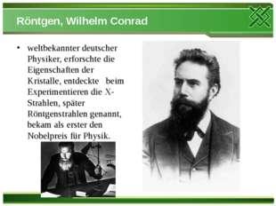 Röntgen, Wilhelm Conrad weltbekannter deutscher Physiker, erforschte die Eige