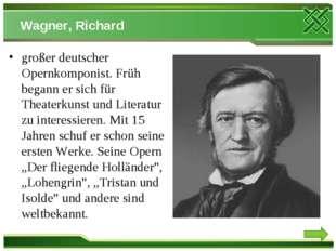 Wagner, Richard großer deutscher Opernkomponist. Früh begann er sich für Thea