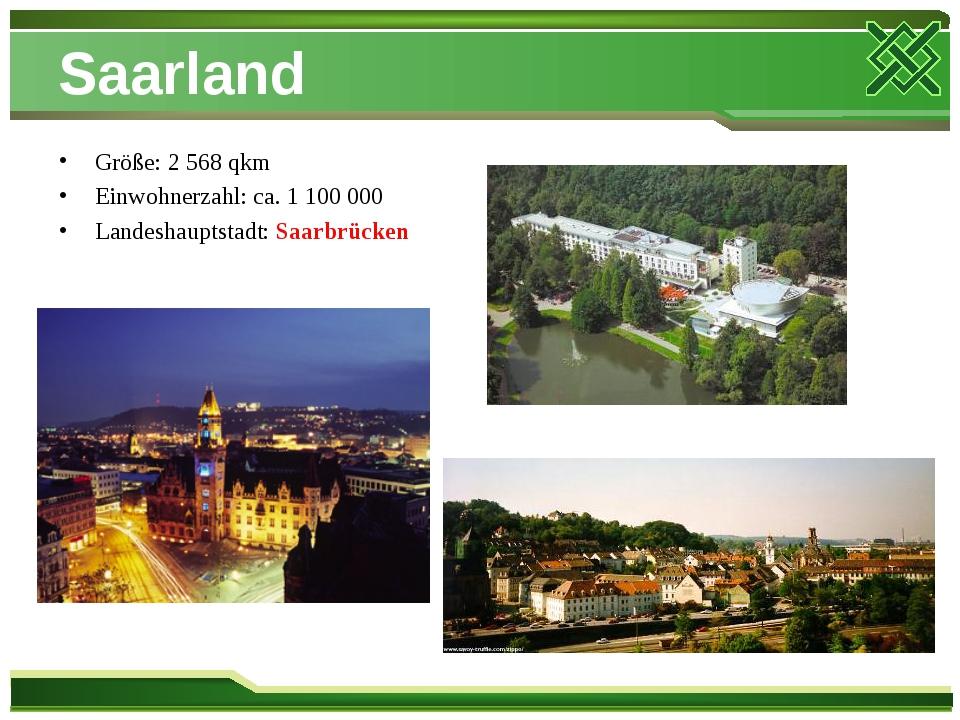 Saarland Größe: 2 568 qkm Einwohnerzahl: ca. 1 100 000 Landeshauptstadt: Saar...