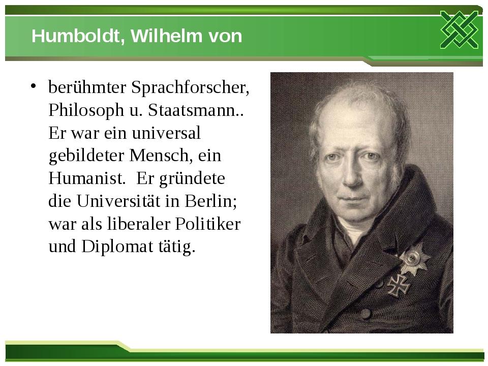 Humboldt, Wilhelm von berühmter Sprachforscher, Philosoph u. Staatsmann.. Er...