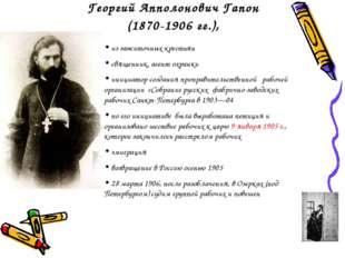 Георгий Апполонович Гапон (1870-1906 гг.), из зажиточных крестьян священник,